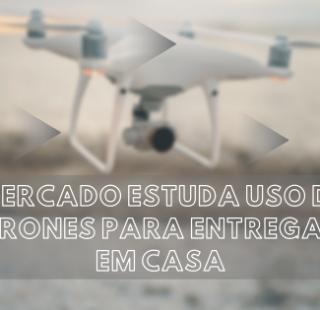 Mercado estuda uso de drones para entregas em casa